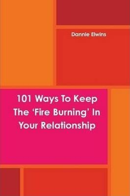 101 Ways To Keep The 'Fire Burning' In Your Relationship