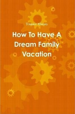 How To Have A Dream Family Vacation
