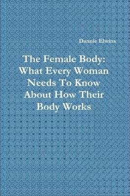 The Female Body: What Every Woman Needs To Know About How Their Body Works