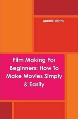 Film Making For Beginners: How To Make Movies Simply & Easily