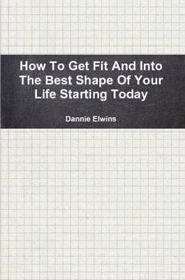 How To Get Fit And Into The Best Shape Of Your Life Starting Today