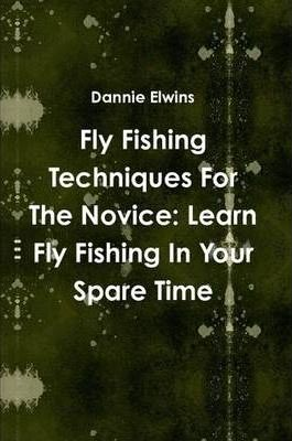 Fly Fishing Techniques For The Novice: Learn Fly Fishing In Your Spare Time