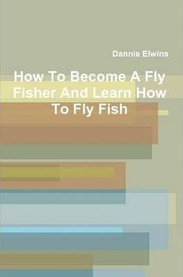 How To Become A Fly Fisher And Learn How To Fly Fish