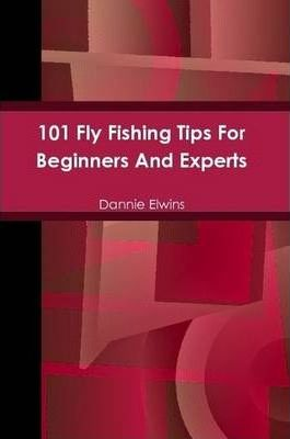 101 Fly Fishing Tips For Beginners And Experts