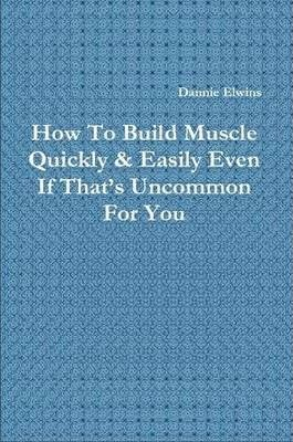 How To Build Muscle Quickly & Easily Even If That's Uncommon For You