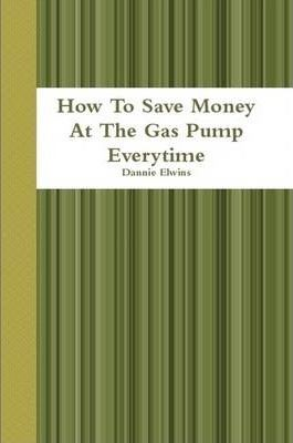 How To Save Money At The Gas Pump Everytime