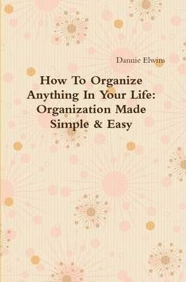 How To Organize Anything In Your Life: Organization Made Simple & Easy
