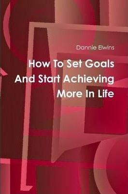 How To Set Goals And Start Achieving More In Life