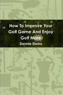 How To Improve Your Golf Game And Enjoy Golf More