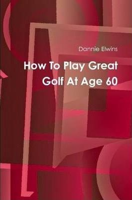 How To Play Great Golf At Age 60
