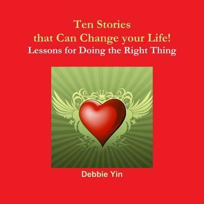 Ten Stories That Can Change Your Life!: Lessons of Doing the Right Thing