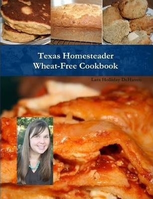 Texas Homesteader Wheat-Free Cookbook
