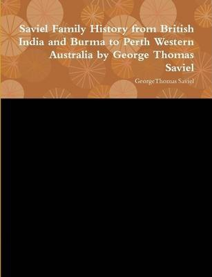 Saviel Family History from British India and Burma to Perth Western Australia by George Thomas Saviel