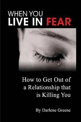 When You Live In Fear - How to Get Out of a Relationship That is Killing You