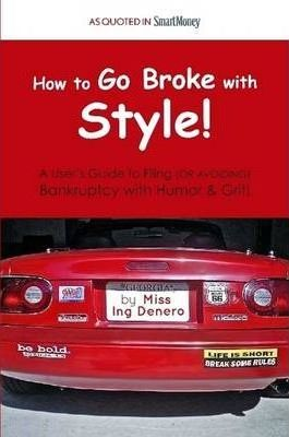 Go Broke with Style: A User's Guide to Filing (or Avoiding) Bankruptcy with Humor & Grit!