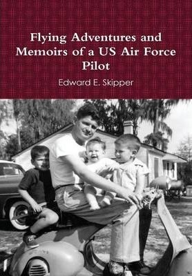 Flying Adventures and Memoirs of a US Air Force Pilot