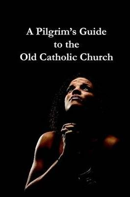 A Pilgrims Guide to the Old Catholic Church