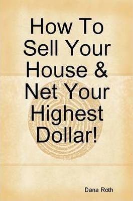 How To Sell Your House & Net Your Highest Dollar!