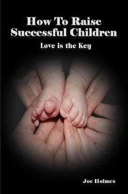 How To Raise Successful Children (Love is the Key)