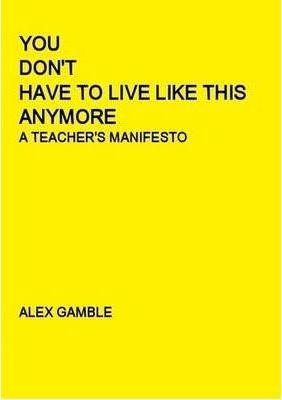 You Don't Have To Live Like This Anymore: A Teacher's Manifesto