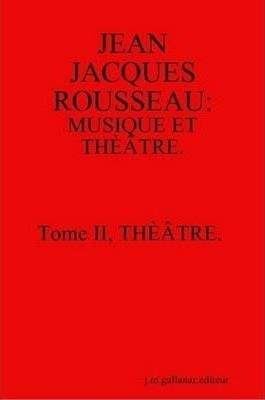 Jean Jacques Rousseau: Musique Et Theatre. Tome II, Theatre. [second Edition]