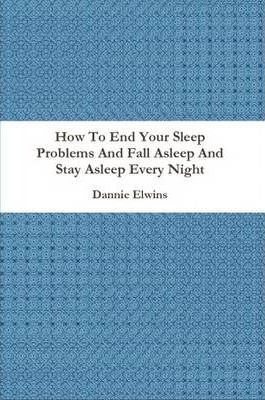 How To End Your Sleep Problems And Fall Asleep And Stay Asleep Every Night