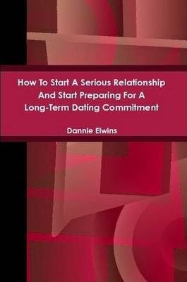 How To Start A Serious Relationship And Start Preparing For A Long-Term Dating Commitment