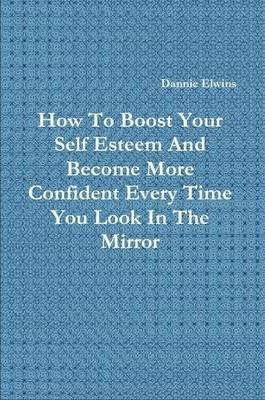 How To Boost Your Self Esteem And Become More Confident Every Time You Look In The Mirror