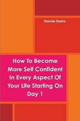 How To Become More Self Confident In Every Aspect Of Your Life Starting On Day 1