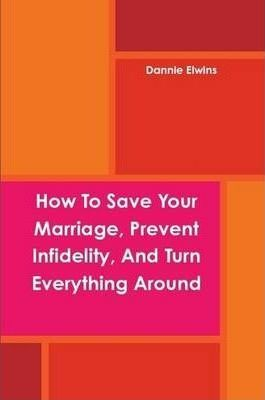 How To Save Your Marriage, Prevent Infidelity, And Turn Everything Around