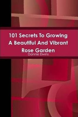 101 Secrets To Growing A Beautiful And Vibrant Rose Garden