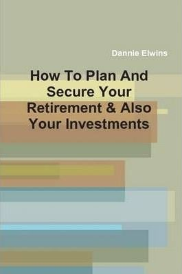 How To Plan And Secure Your Retirement & Also Your Investments