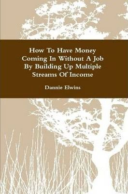 How To Have Money Coming In Without A Job By Building Up Multiple Streams Of Income