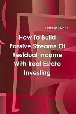 How To Build Passive Streams Of Residual Income With Real Estate Investing