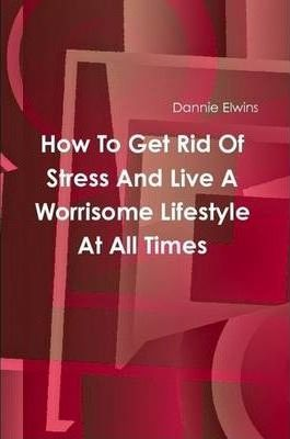 How To Get Rid Of Stress And Live A Worrisome Lifestyle At All Times
