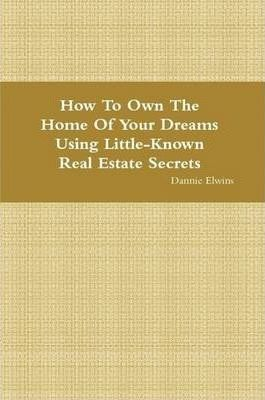 How To Own The Home Of Your Dreams Using Little-Known Real Estate Secrets