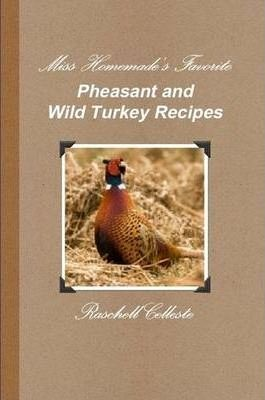 Miss Homemade's Favorite Pheasant and Wild Turkey Recipes