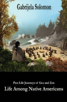 Past Life Journeys of Gea and Zen: Life Among Native Americans
