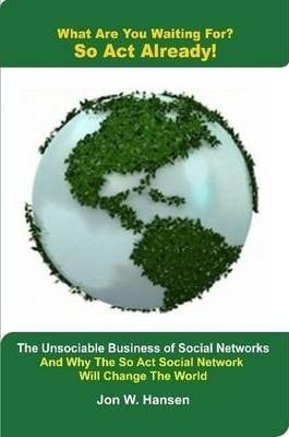 What Are You Waiting For? So ACT Already!(the Unsociable Business of Social Networking and Why the So ACT Social Network Will Change the World)
