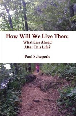 How Will We Live Then: What Lies Ahead After This Life?