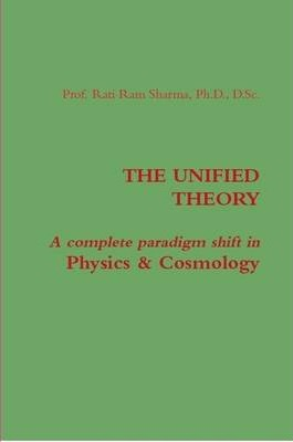 THE UNIFIED THEORY : A Complete Paradigm Shift in Physics & Cosmology