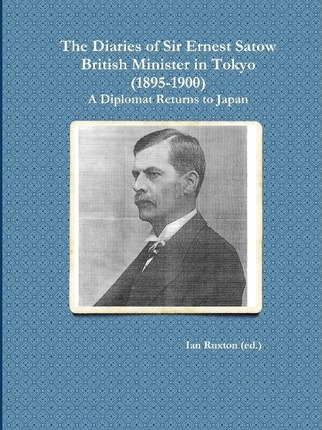 The Diaries of Sir Ernest Satow, British Minister in Tokyo (1895-1900)