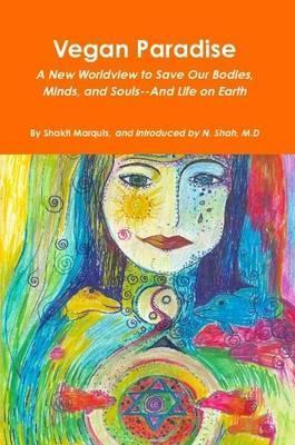 Vegan Paradise; A New Worldview to Save Our Bodies, Minds, and Souls--and Life on Earth