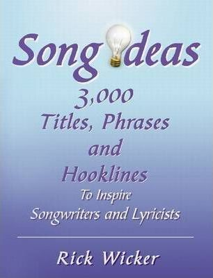 Song Ideas 3,000 Titles, Phrases and Hooklines To Inspire Songwriters and Lyricists