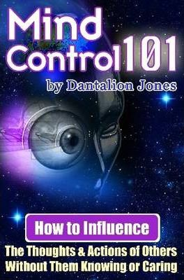Mind Control 101 : How to Influence the Thoughts and Actions of Others Without Them Knowing or Caring
