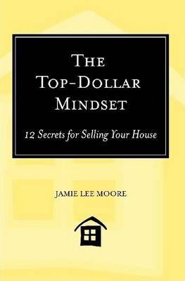 The Top-Dollar Mindset: 12 Secrets for Selling Your House
