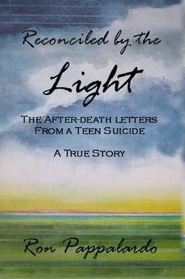 Reconciled by the Light : The After - Death Letters from a Teen Suicide