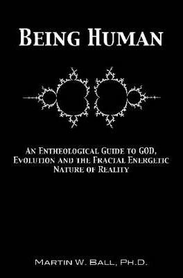 Being Human: An Entheological Guide to God, Evolution and the Fractal Energetic Nature of Reality