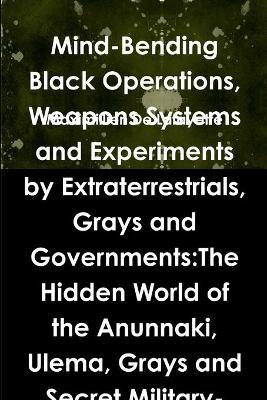 Mind-Bending Black Operations, Weapons Systems and Experiments by Extraterrestrials, Grays and Governments:The Hidden World of the Anunnaki, Ulema, Grays and Secret Military-Aliens Bases and Laboratories on Earth, Underwater and in Space. 4th Edition
