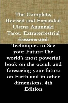 The Complete, Revised and Expanded Ulema Anunnaki Tarot. Extraterrestrial Lessons and Techniques to See Your Future:The World's Most Powerful Book on the Occult and Foreseeing Your Future on Earth and in Other Dimensions. 4th Edition